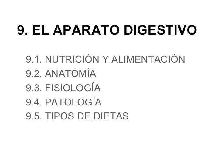 9. EL APARATO DIGESTIVO 9.1. NUTRICIÓN Y ALIMENTACIÓN 9.2. ANATOMÍA 9.3. FISIOLOGÍA 9.4. PATOLOGÍA 9.5. TIPOS DE DIETAS