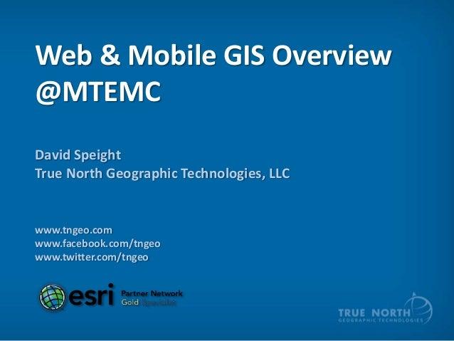 Web & Mobile GIS Overview @MTEMC David Speight True North Geographic Technologies, LLC  www.tngeo.com www.facebook.com/tng...