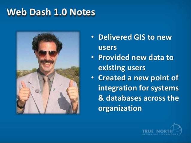 Web Dash 1.0 Notes • Delivered GIS to new users • Provided new data to existing users • Created a new point of integration...