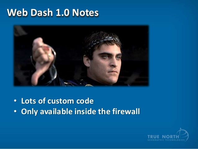 Web Dash 1.0 Notes  • Lots of custom code • Only available inside the firewall