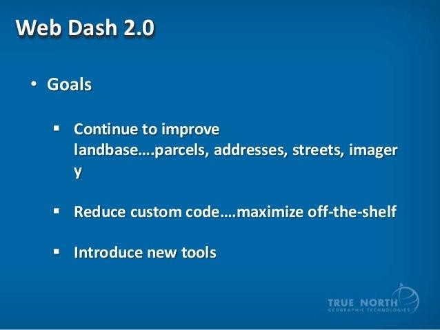 Web Dash 2.0 • Goals  Continue to improve landbase….parcels, addresses, streets, imager y  Reduce custom code….maximize ...