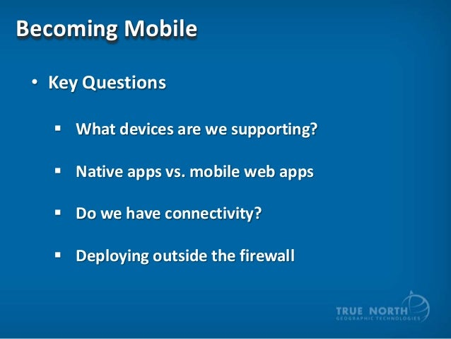 Becoming Mobile • Key Questions  What devices are we supporting?  Native apps vs. mobile web apps  Do we have connectiv...