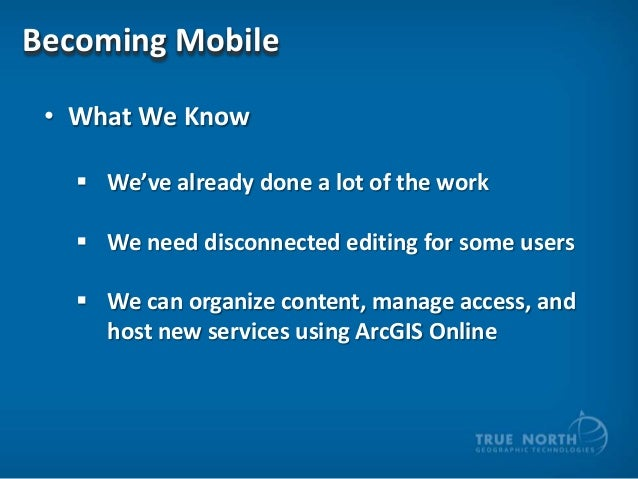 Becoming Mobile • What We Know  We've already done a lot of the work  We need disconnected editing for some users  We c...