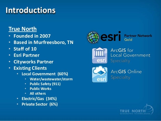 Introductions True North • • • • • •  Founded in 2007 Based in Murfreesboro, TN Staff of 10 Esri Partner Cityworks Partner...