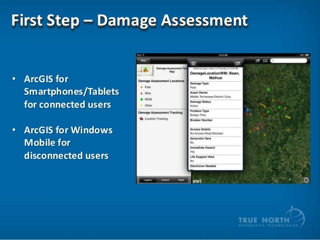 First Step – Damage Assessment • ArcGIS for Smartphones/Tablets for connected users • ArcGIS for Windows Mobile for discon...