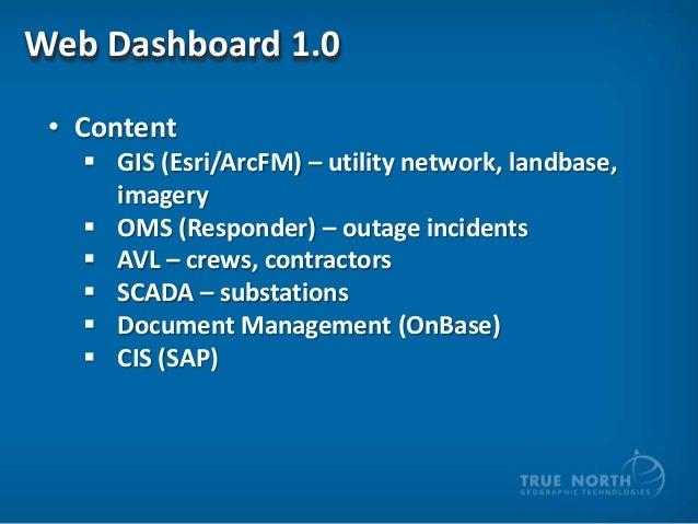 Web Dashboard 1.0 • Content  GIS (Esri/ArcFM) – utility network, landbase, imagery  OMS (Responder) – outage incidents ...