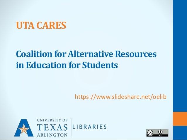 UTA CARES Coalition for Alternative Resources in Education for Students https://www.slideshare.net/oelib