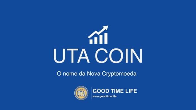 UTA COIN www.goodtime.life VISÃO DO NEGÓCIO Segurança Rentabilidade Conveniência Confiança Persistência Restituição A troc...