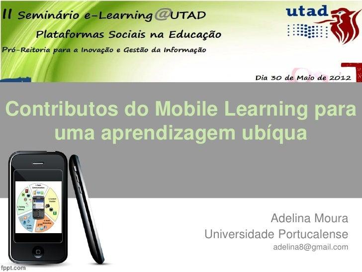 Contributos do Mobile Learning para    uma aprendizagem ubíqua                              Adelina Moura                 ...