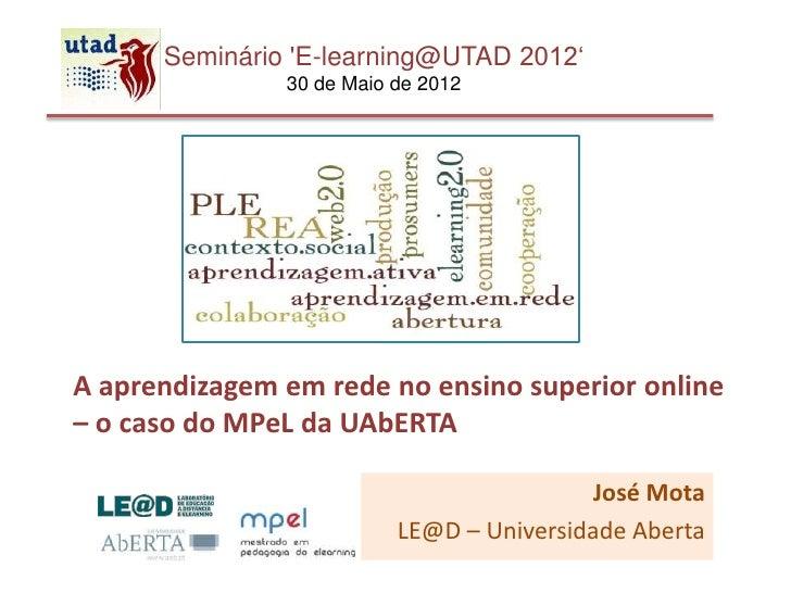 Seminário E-learning@UTAD 2012'               30 de Maio de 2012A aprendizagem em rede no ensino superior online– o caso d...