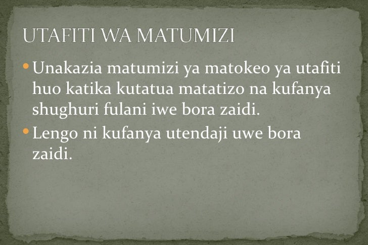  Unakazia matumizi ya matokeo ya utafiti  huo katika kutatua matatizo na kufanya  shughuri fulani iwe bora zaidi. Lengo ...