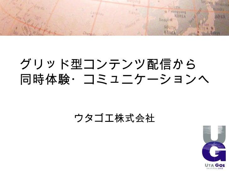 グリッド型コンテンツ配信から 同時体験・コミュニケーションへ       ウタゴエ株式会社                      1