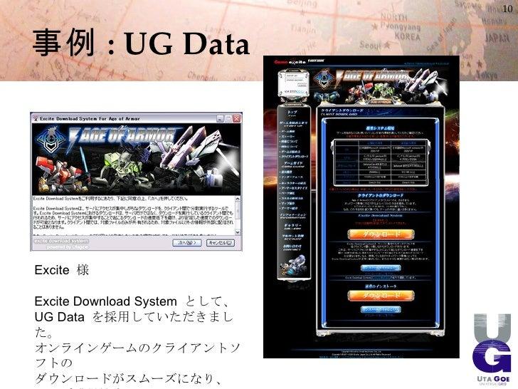 10    事例 : UG Data     Excite 様  Excite Download System として、 UG Data を採用していただきまし た。 オンラインゲームのクライアントソ フトの ダウンロードがスムーズになり、 ユ...