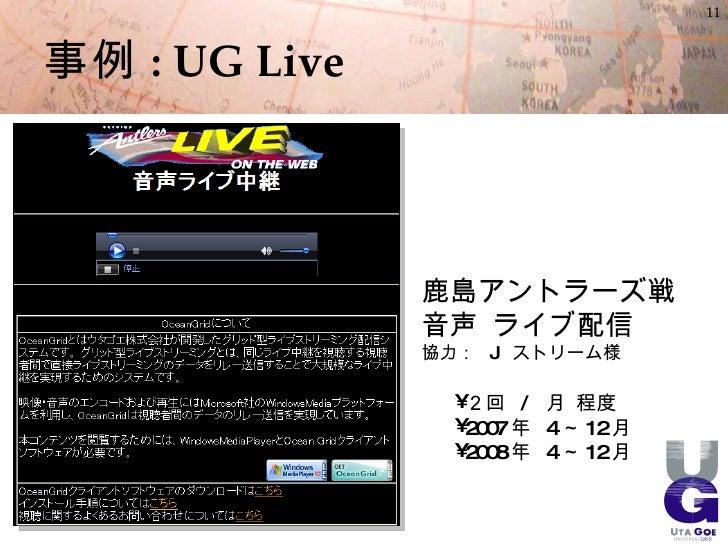 11    事例 : UG Live                   鹿島アントラーズ戦                音声 ライブ配信                協力: J ストリーム様                    • 2回...