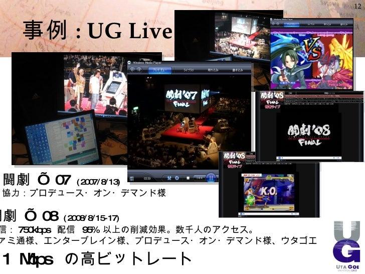 12       事例 : UG Live      闘劇 ' 07     ( 2007/8/13)  協力:プロデュース・オン・デマンド様  闘劇 ' 08   ( 2008/8/15- 17) 信: 750kbps 配信 95% 以上の削...