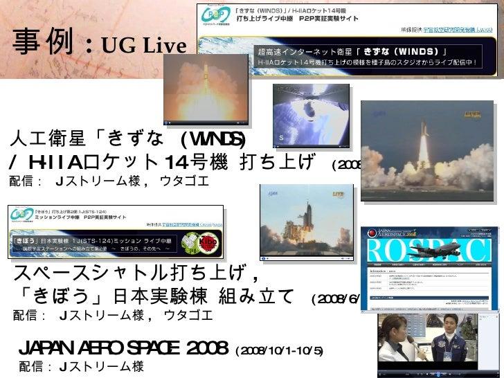 15    事例 : UG Live  人工衛星「きずな ( W NDS)   I / H- I I A ロケット 14 号機 打ち上げ                    ( 2008/2/23) 配信: J ストリーム様 , ウタゴエ  ...