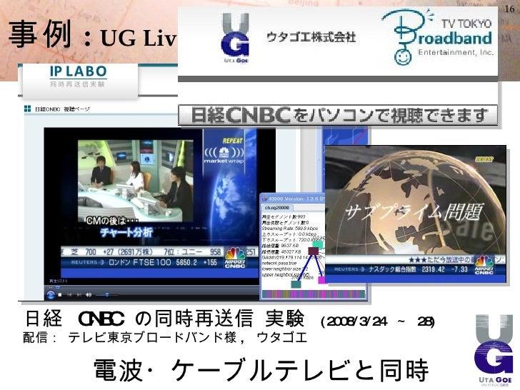 16   事例 : UG Live      日経 CNBC の同時再送信 実験          ( 2008/3/24 ~ 28)  配信: テレビ東京ブロードバンド様 , ウタゴエ         電波・ケーブルテレビと同時