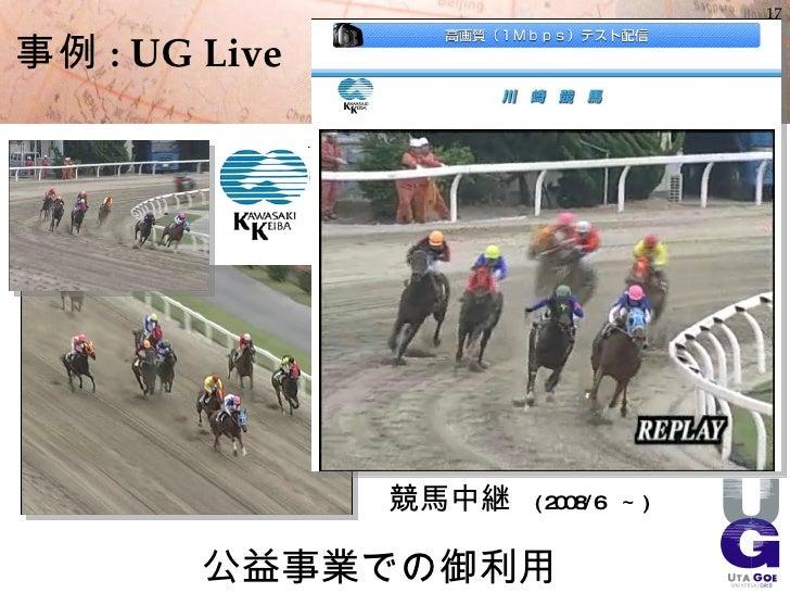 17  事例 : UG Live                    競馬中継   ( 2008/6 ~ )           公益事業での御利用