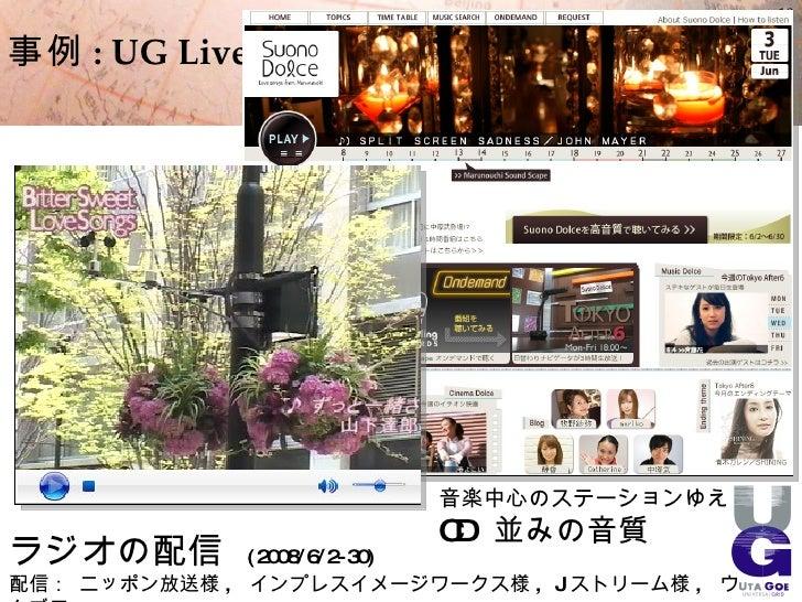18  事例 : UG Live                              音楽中心のステーションゆえ                          CD 並みの音質 ラジオの配信        ( 2008/6/2- 30...