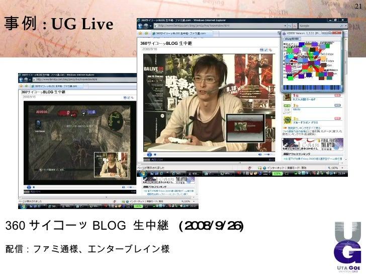 21  事例 : UG Live     360 サイコーッ BLOG 生中継 ( 2008/9/26) 配信:ファミ通様、エンターブレイン様