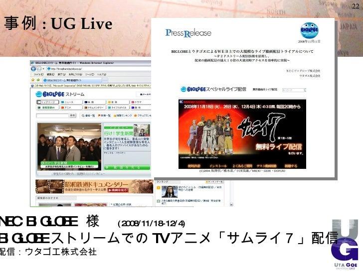 22  事例 : UG Live     NEC BI GLO 様  ( 2008/11/18- 12/4)           BE BI GLO ストリームでの TV アニメ「サムライ7」配信       BE 配信:ウタゴエ株式会社