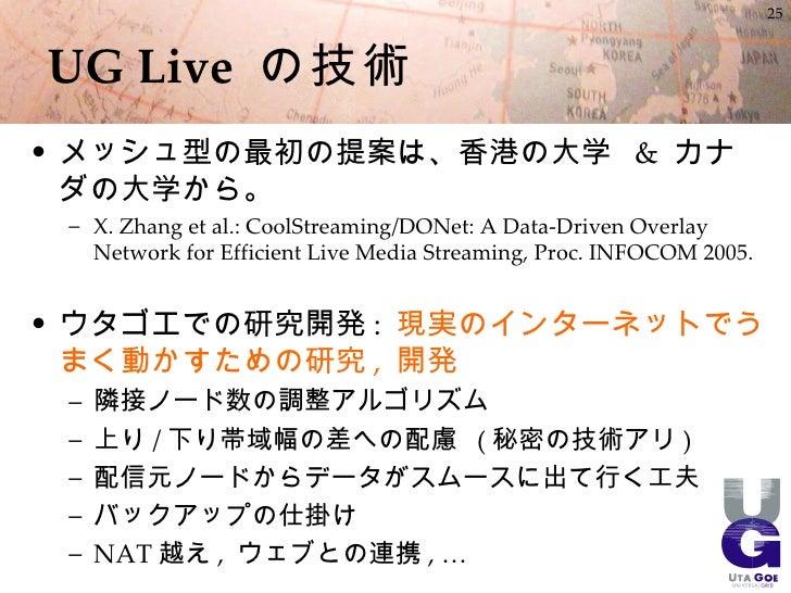 25    UG Live の技術 • メッシュ型の最初の提案は、香港の大学 & カナダ   の大学から。  – X. Zhang et al.: CoolStreaming/DONet: A Data-Driven Overlay    Ne...