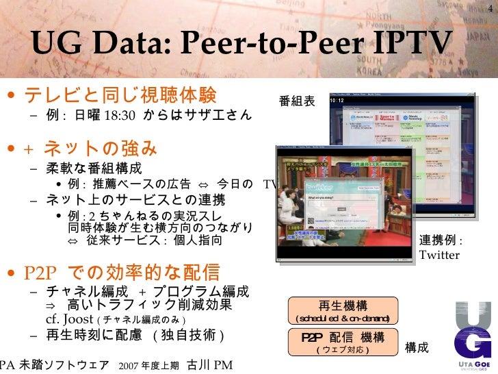 4       UG Data: Peer-to-Peer IPTV • テレビと同じ視聴体験                      番組表    – 例 : 日曜 18:30 からはサザエさん  • + ネットの強み    – 柔軟な番組...