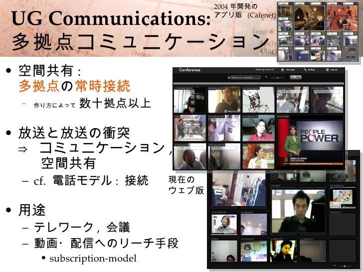 2004 年開発の        5  UG Communications:                  アプリ版 (Cafenet)    多拠点コミュニケーション • 空間共有 :   多拠点の常時接続  –   作り方によって   ...