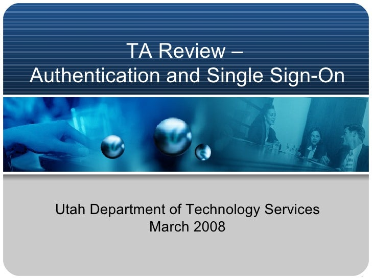 TA Review –  Authentication and Single Sign-On Utah Department of Technology Services March 2008