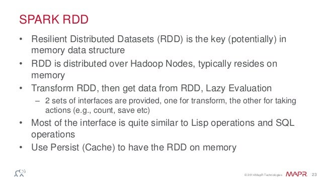 © 2014 MapR Technologies 23 SPARK RDD • Resilient Distributed Datasets (RDD) is the key (potentially) in memory data struc...