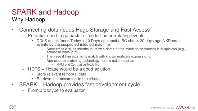 © 2014 MapR Technologies 27 SPARK and Hadoop • Connecting dots needs Huge Storage and Fast Access – Potential need to go b...