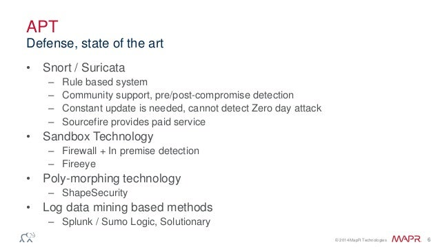 © 2014 MapR Technologies 6 APT • Snort / Suricata – Rule based system – Community support, pre/post-compromise detection –...