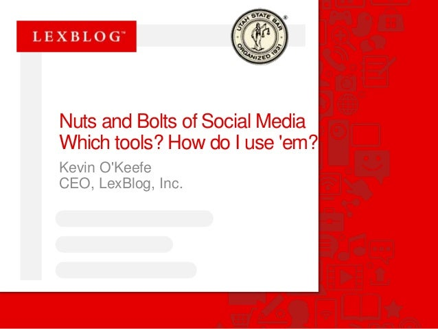 Nuts and Bolts of Social Media  Which tools? How do I use 'em?  Kevin O'Keefe  CEO, LexBlog, Inc.