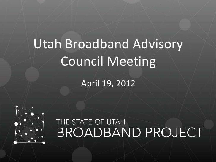 Utah Broadband Advisory    Council Meeting       April 19, 2012