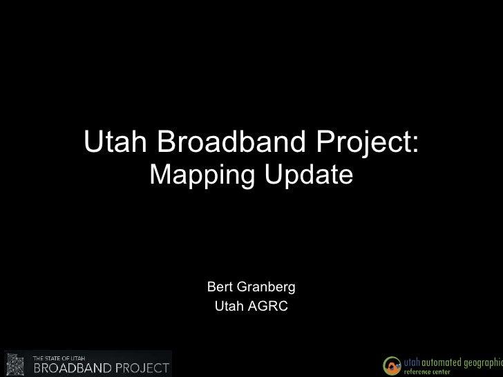 Utah Broadband Project: Mapping Update Bert Granberg Utah AGRC