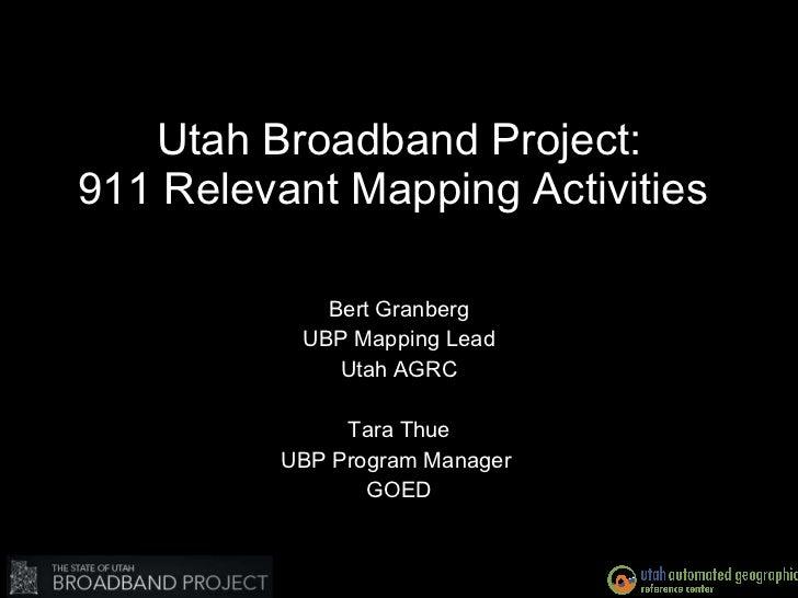 Utah Broadband Project: 911 Relevant Mapping Activities  Bert Granberg UBP Mapping Lead Utah AGRC Tara Thue UBP Program Ma...