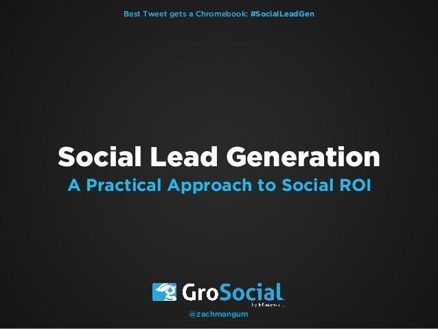 Best Tweet gets a Chromebook: #SocialLeadGen  Social Lead Generation A Practical Approach to Social ROI  @zachmangum