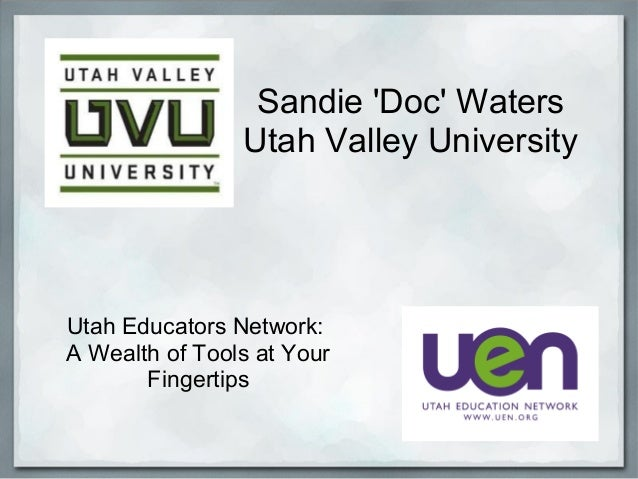 Sandie 'Doc' Waters Utah Valley University Utah Educators Network: A Wealth of Tools at Your Fingertips