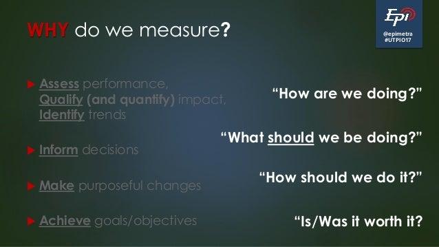 @epimetra #UTPIO17 WHY do we measure?  Assess performance, Qualify (and quantify) impact, Identify trends  Inform decisi...