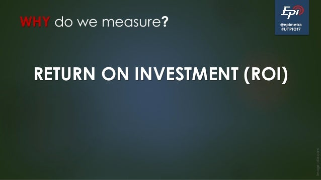 @epimetra #UTPIO17 WHY do we measure? Image:clkr.com RETURN ON INVESTMENT (ROI)
