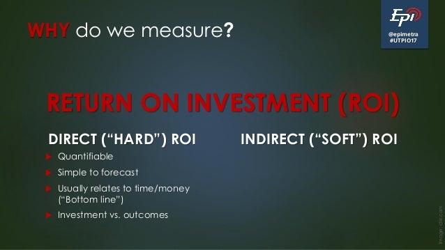 "@epimetra #UTPIO17 WHY do we measure? DIRECT (""HARD"") ROI  Quantifiable  Simple to forecast  Usually relates to time/mo..."