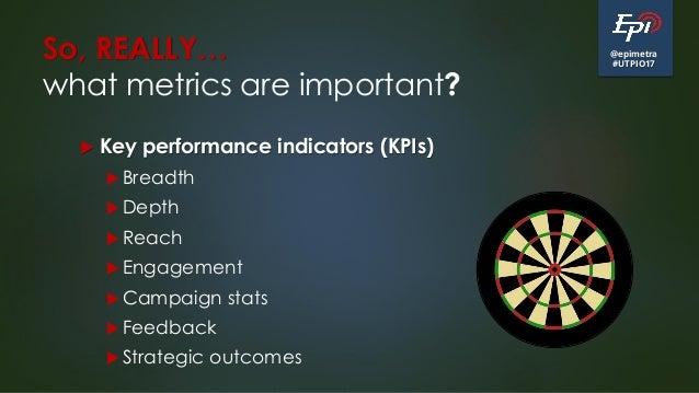 @epimetra #UTPIO17 So, REALLY… what metrics are important?  Key performance indicators (KPIs)  Breadth  Depth  Reach ...