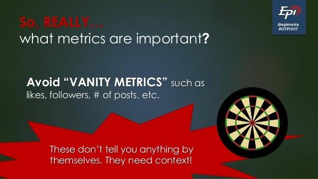 "@epimetra #UTPIO17 So, REALLY… what metrics are important? Avoid ""VANITY METRICS"" such as likes, followers, # of posts, et..."