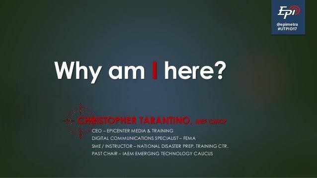 @epimetra #UTPIO17 Why am I here? CHRISTOPHER TARANTINO, MEP CMCP • CEO – EPICENTER MEDIA & TRAINING • DIGITAL COMMUNICATI...