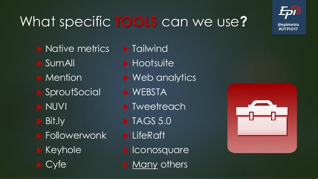 @epimetra #UTPIO17 What specific TOOLS can we use?  Native metrics  SumAll  Mention  SproutSocial  NUVI  Bit.ly  Fo...