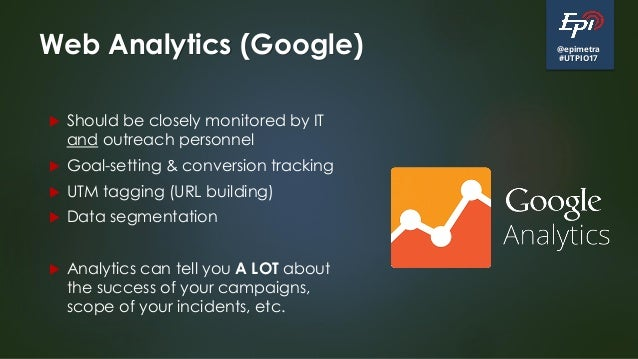 @epimetra #UTPIO17 Web Analytics (Google)  Should be closely monitored by IT and outreach personnel  Goal-setting & conv...