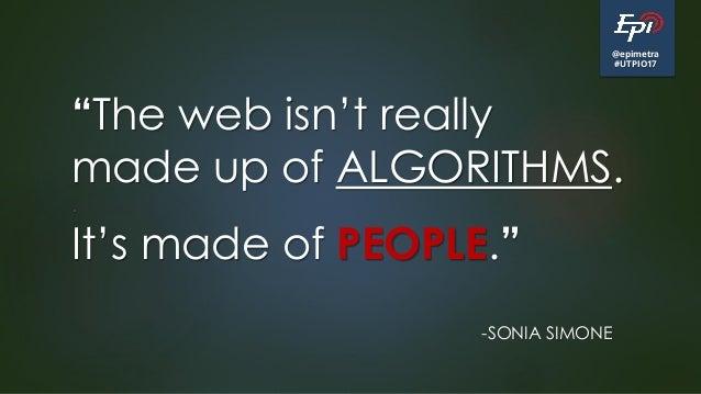 "@epimetra #UTPIO17 ""The web isn't really made up of ALGORITHMS. . It's made of PEOPLE."" -SONIA SIMONE"