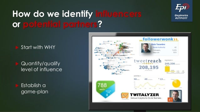 @epimetra #UTPIO17 How do we identify influencers or potential partners?  Start with WHY  Quantify/qualify level of infl...