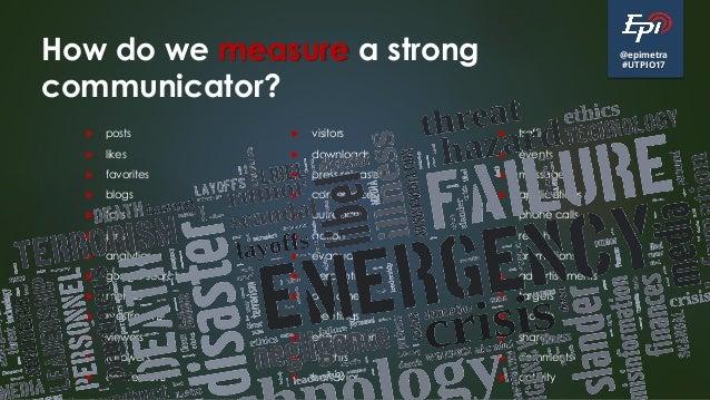 @epimetra #UTPIO17 How do we measure a strong communicator?  posts  likes  favorites  blogs  fairs  pins  analytics...