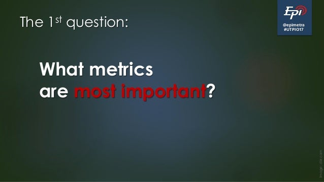 @epimetra #UTPIO17 The 1st question: Image:clkr.com What metrics are most important?